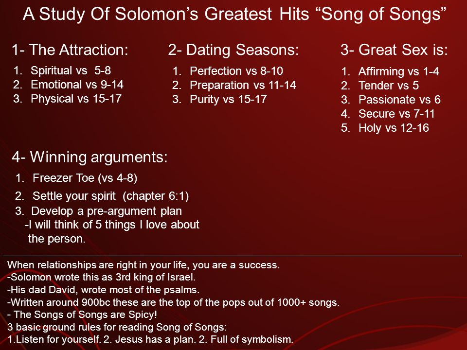 A Study Of Solomons Greatest Hits Song of Songs 1.Spiritual vs 5-8 2.Emotional vs 9-14 3.Physical vs 15-17 1- The Attraction: 1.Perfection vs 8-10 2.Preparation vs 11-14 3.Purity vs 15-17 2- Dating Seasons: When relationships are right in your life, you are a success.