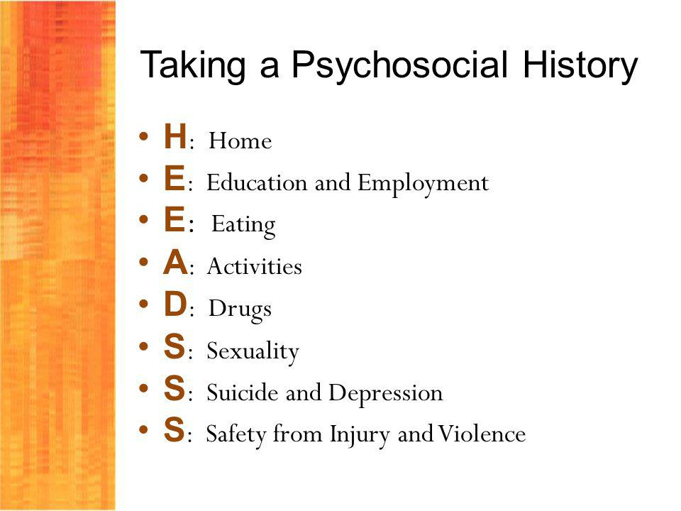 Taking a Psychosocial History H : Home E : Education and Employment E : Eating A : Activities D : Drugs S : Sexuality S : Suicide and Depression S : Safety from Injury and Violence