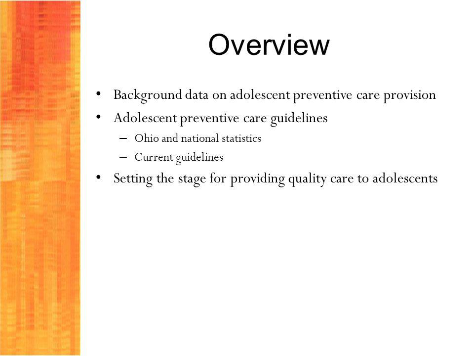 Overview Background data on adolescent preventive care provision Adolescent preventive care guidelines – Ohio and national statistics – Current guidel