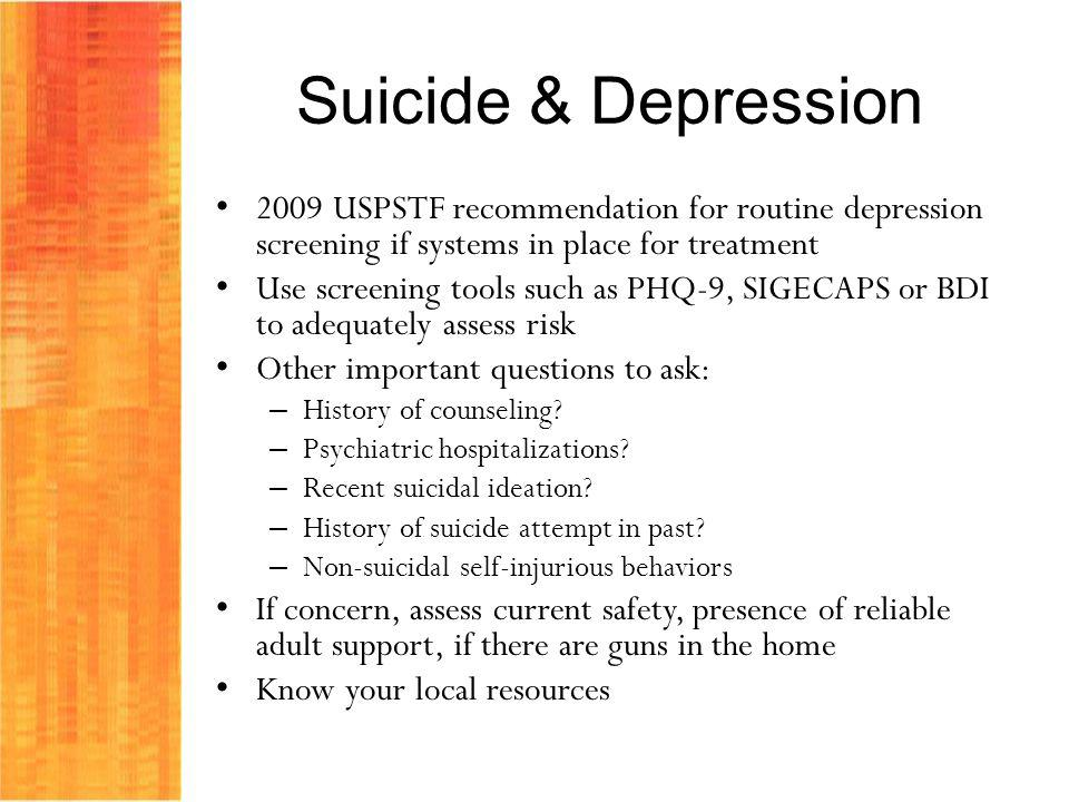 Suicide & Depression 2009 USPSTF recommendation for routine depression screening if systems in place for treatment Use screening tools such as PHQ-9, SIGECAPS or BDI to adequately assess risk Other important questions to ask: – History of counseling.