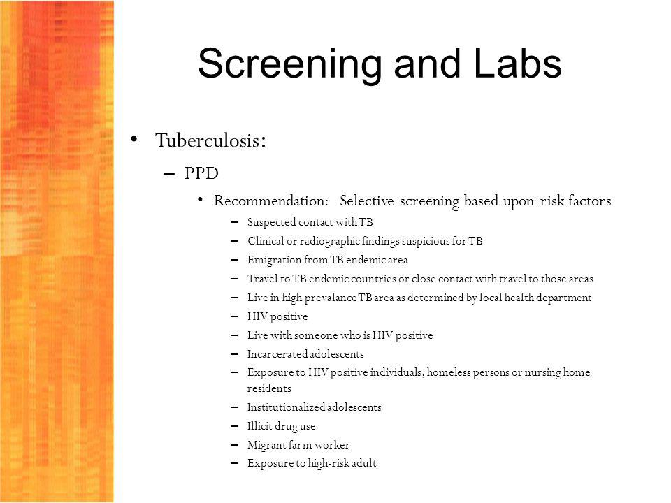 Screening and Labs Tuberculosis : – PPD Recommendation: Selective screening based upon risk factors – Suspected contact with TB – Clinical or radiogra