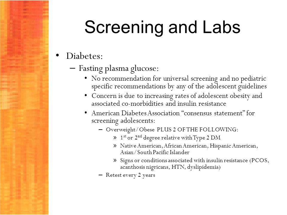 Screening and Labs Diabetes: – Fasting plasma glucose: No recommendation for universal screening and no pediatric specific recommendations by any of the adolescent guidelines Concern is due to increasing rates of adolescent obesity and associated co-morbidities and insulin resistance American Diabetes Association consensus statement for screening adolescents: – Overweight/Obese PLUS 2 OF THE FOLLOWING: » 1 st or 2 nd degree relative with Type 2 DM » Native American, African American, Hispanic American, Asian/South Pacific Islander » Signs or conditions associated with insulin resistance (PCOS, acanthosis nigricans, HTN, dyslipidemia) – Retest every 2 years