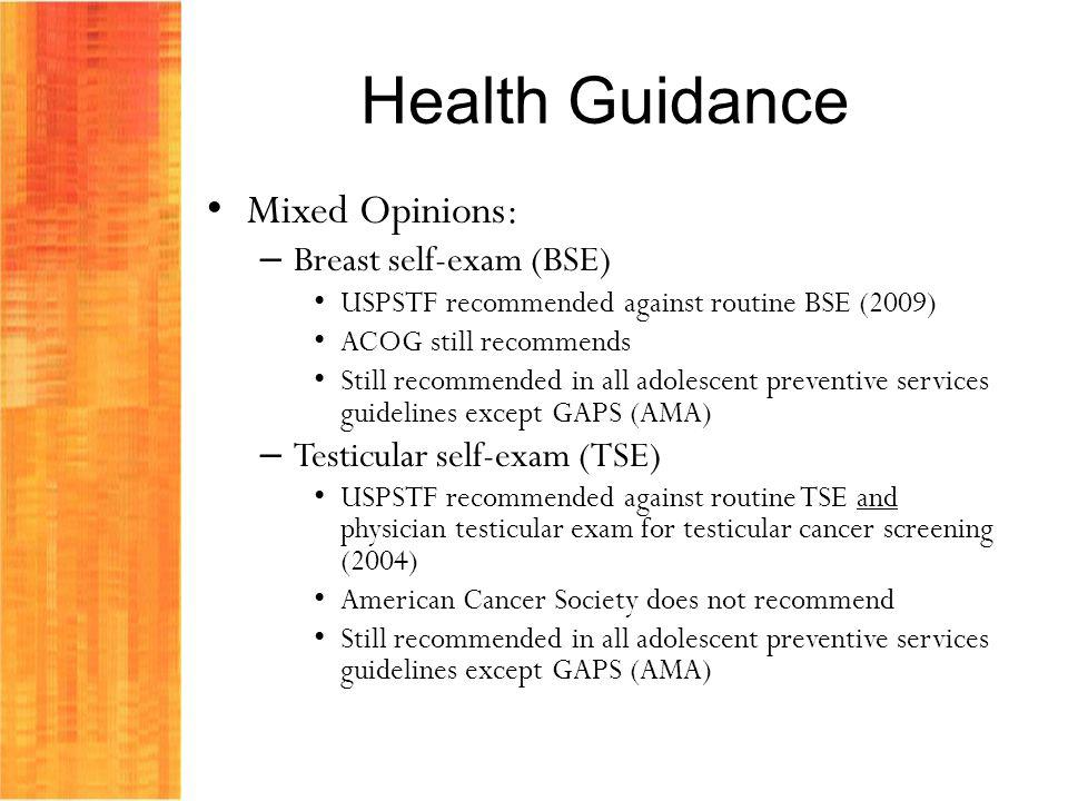 Health Guidance Mixed Opinions: – Breast self-exam (BSE) USPSTF recommended against routine BSE (2009) ACOG still recommends Still recommended in all adolescent preventive services guidelines except GAPS (AMA) – Testicular self-exam (TSE) USPSTF recommended against routine TSE and physician testicular exam for testicular cancer screening (2004) American Cancer Society does not recommend Still recommended in all adolescent preventive services guidelines except GAPS (AMA)