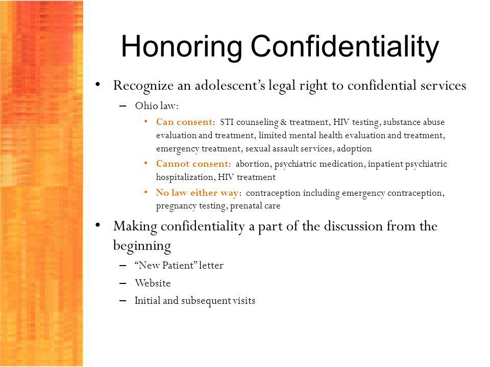 Honoring Confidentiality Recognize an adolescents legal right to confidential services – Ohio law: Can consent: STI counseling & treatment, HIV testin