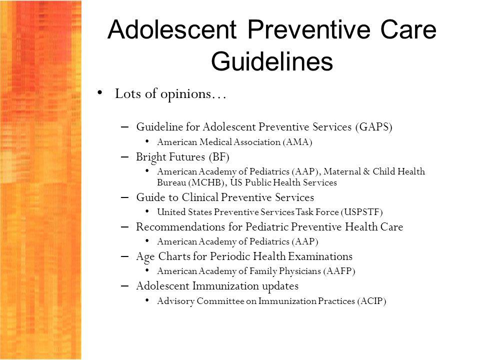 Adolescent Preventive Care Guidelines Lots of opinions… – Guideline for Adolescent Preventive Services (GAPS) American Medical Association (AMA) – Bri