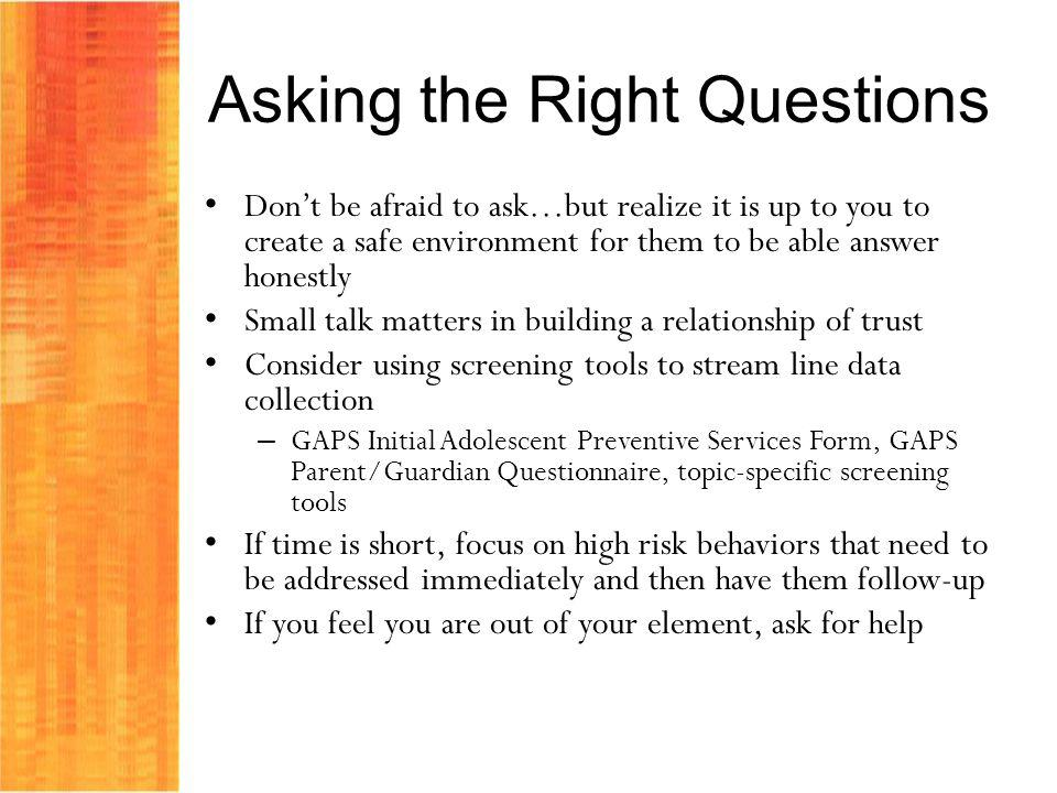 Asking the Right Questions Dont be afraid to ask…but realize it is up to you to create a safe environment for them to be able answer honestly Small talk matters in building a relationship of trust Consider using screening tools to stream line data collection – GAPS Initial Adolescent Preventive Services Form, GAPS Parent/Guardian Questionnaire, topic-specific screening tools If time is short, focus on high risk behaviors that need to be addressed immediately and then have them follow-up If you feel you are out of your element, ask for help