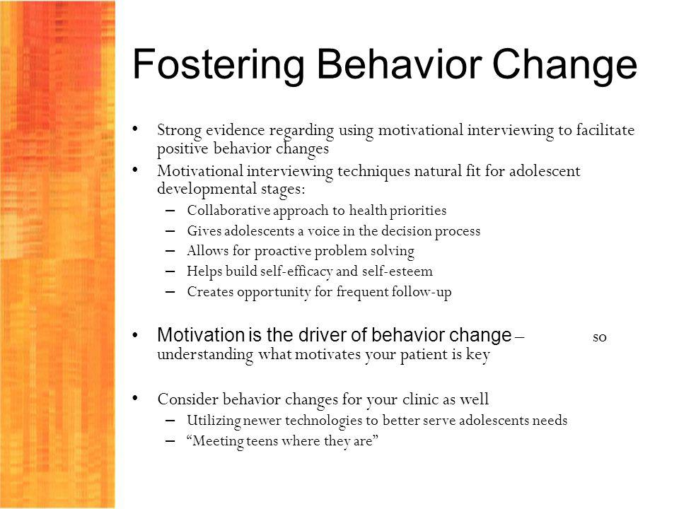 Fostering Behavior Change Strong evidence regarding using motivational interviewing to facilitate positive behavior changes Motivational interviewing techniques natural fit for adolescent developmental stages: – Collaborative approach to health priorities – Gives adolescents a voice in the decision process – Allows for proactive problem solving – Helps build self-efficacy and self-esteem – Creates opportunity for frequent follow-up Motivation is the driver of behavior change – so understanding what motivates your patient is key Consider behavior changes for your clinic as well – Utilizing newer technologies to better serve adolescents needs – Meeting teens where they are