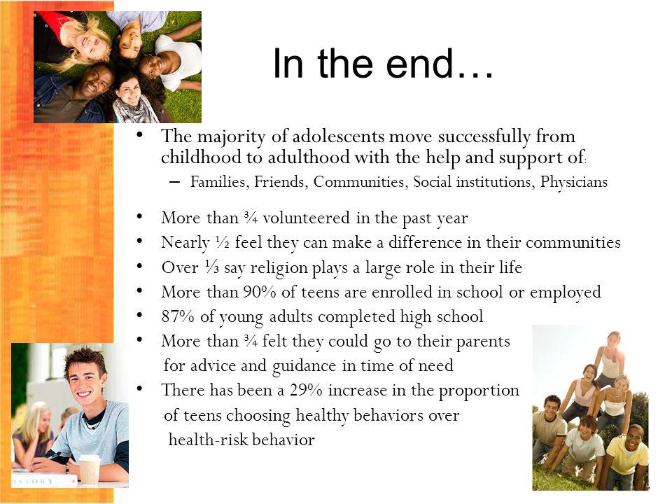 In the end… The majority of adolescents move successfully from childhood to adulthood with the help and support of : – Families, Friends, Communities, Social institutions, Physicians More than ¾ volunteered in the past year Nearly ½ feel they can make a difference in their communities Over say religion plays a large role in their life More than 90% of teens are enrolled in school or employed 87% of young adults completed high school More than ¾ felt they could go to their parents for advice and guidance in time of need There has been a 29% increase in the proportion of teens choosing healthy behaviors over health-risk behavior