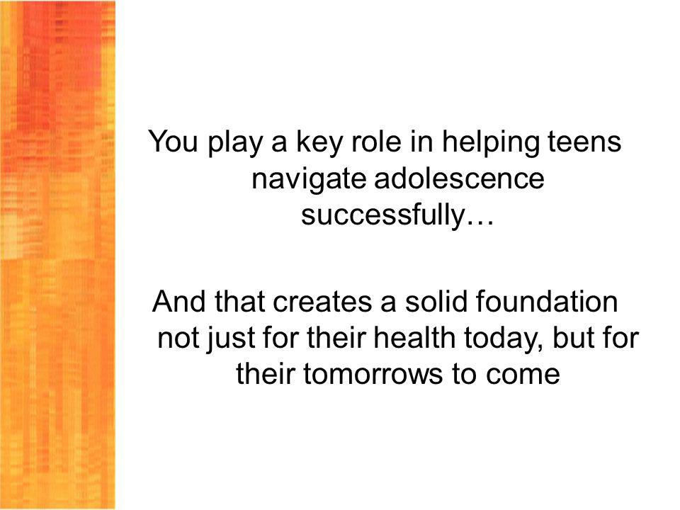 You play a key role in helping teens navigate adolescence successfully… And that creates a solid foundation not just for their health today, but for t