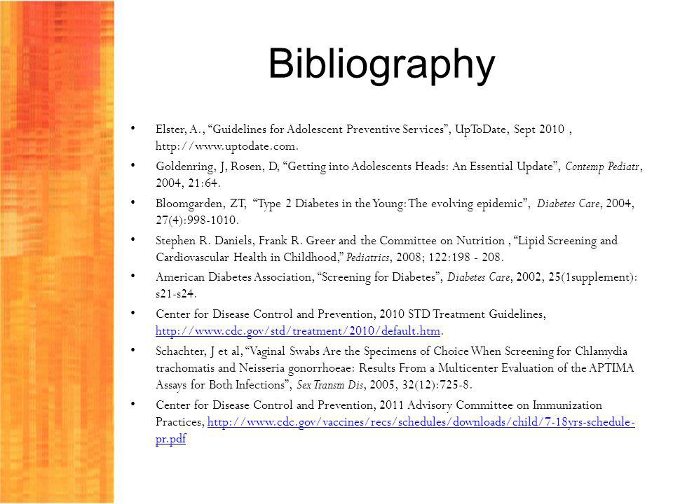 Bibliography Elster, A., Guidelines for Adolescent Preventive Services, UpToDate, Sept 2010, http://www.uptodate.com. Goldenring, J, Rosen, D, Getting