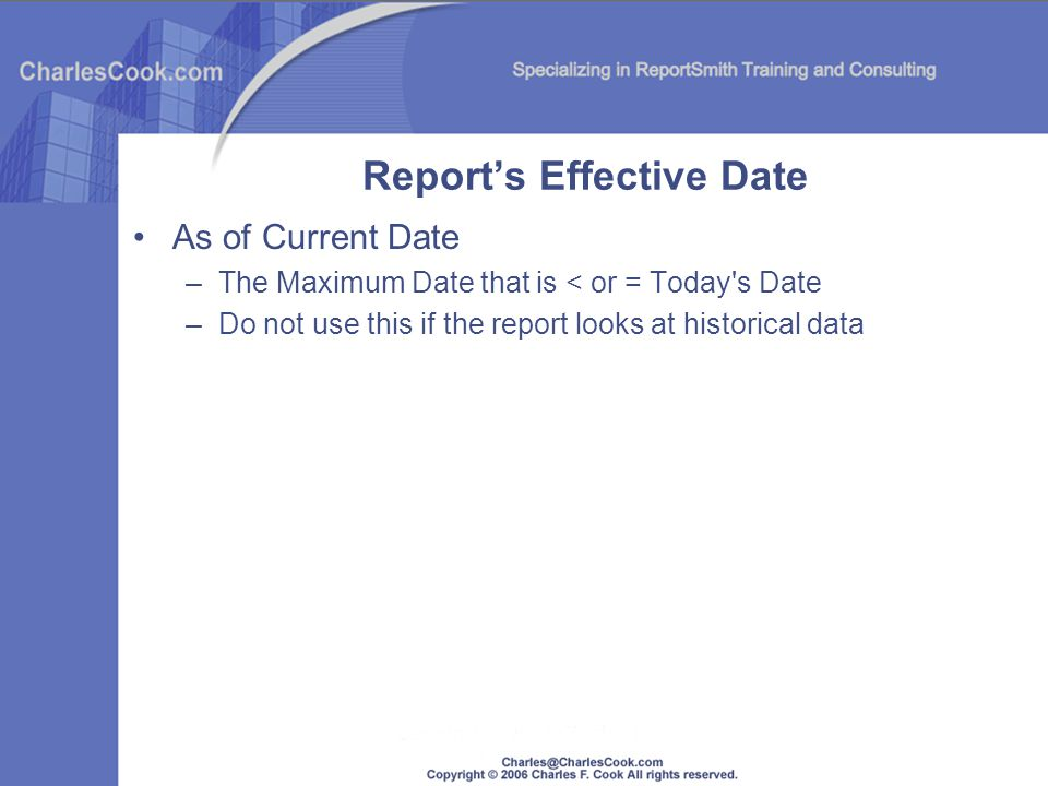 Reports Effective Date As of Current Date –The Maximum Date that is < or = Today's Date –Do not use this if the report looks at historical data