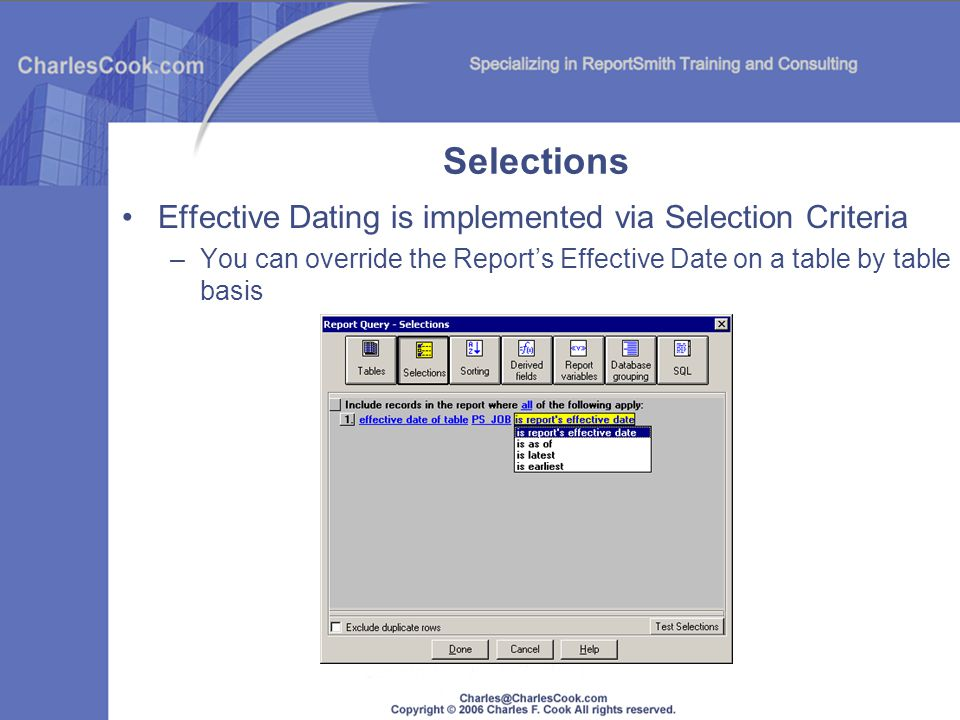 Selections Effective Dating is implemented via Selection Criteria –You can override the Reports Effective Date on a table by table basis