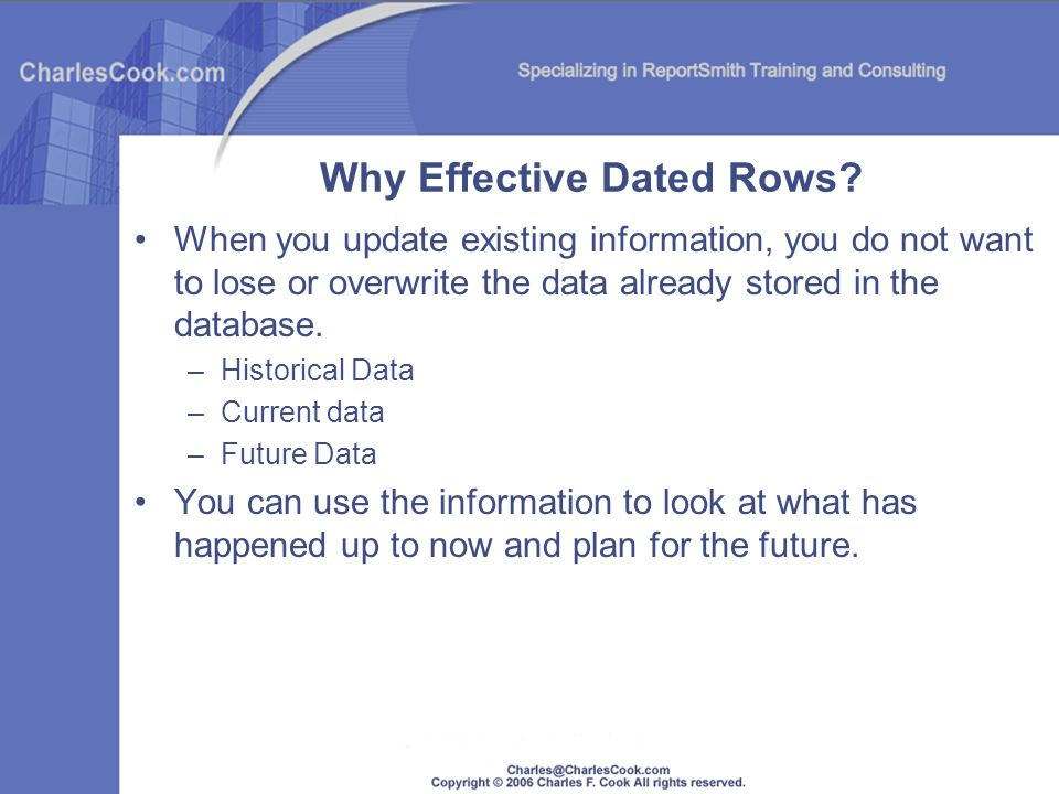 Why Effective Dated Rows? When you update existing information, you do not want to lose or overwrite the data already stored in the database. –Histori