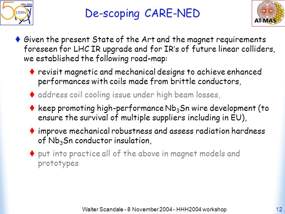 Walter Scandale - 8 November 2004 - HHH2004 workshop12 De-scoping CARE-NED Given the present State of the Art and the magnet requirements foreseen for LHC IR upgrade and for IRs of future linear colliders, we established the following road-map: revisit magnetic and mechanical designs to achieve enhanced performances with coils made from brittle conductors, address coil cooling issue under high beam losses, keep promoting high-performance Nb 3 Sn wire development (to ensure the survival of multiple suppliers including in EU), improve mechanical robustness and assess radiation hardness of Nb 3 Sn conductor insulation, put into practice all of the above in magnet models and prototypes.