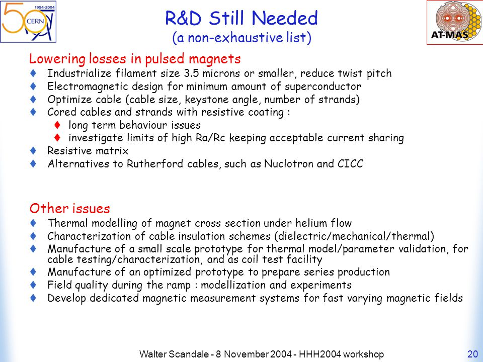 Walter Scandale - 8 November 2004 - HHH2004 workshop20 R&D Still Needed (a non-exhaustive list) Lowering losses in pulsed magnets Industrialize filament size 3.5 microns or smaller, reduce twist pitch Electromagnetic design for minimum amount of superconductor Optimize cable (cable size, keystone angle, number of strands) Cored cables and strands with resistive coating : long term behaviour issues investigate limits of high Ra/Rc keeping acceptable current sharing Resistive matrix Alternatives to Rutherford cables, such as Nuclotron and CICC Other issues Thermal modelling of magnet cross section under helium flow Characterization of cable insulation schemes (dielectric/mechanical/thermal) Manufacture of a small scale prototype for thermal model/parameter validation, for cable testing/characterization, and as coil test facility Manufacture of an optimized prototype to prepare series production Field quality during the ramp : modellization and experiments Develop dedicated magnetic measurement systems for fast varying magnetic fields