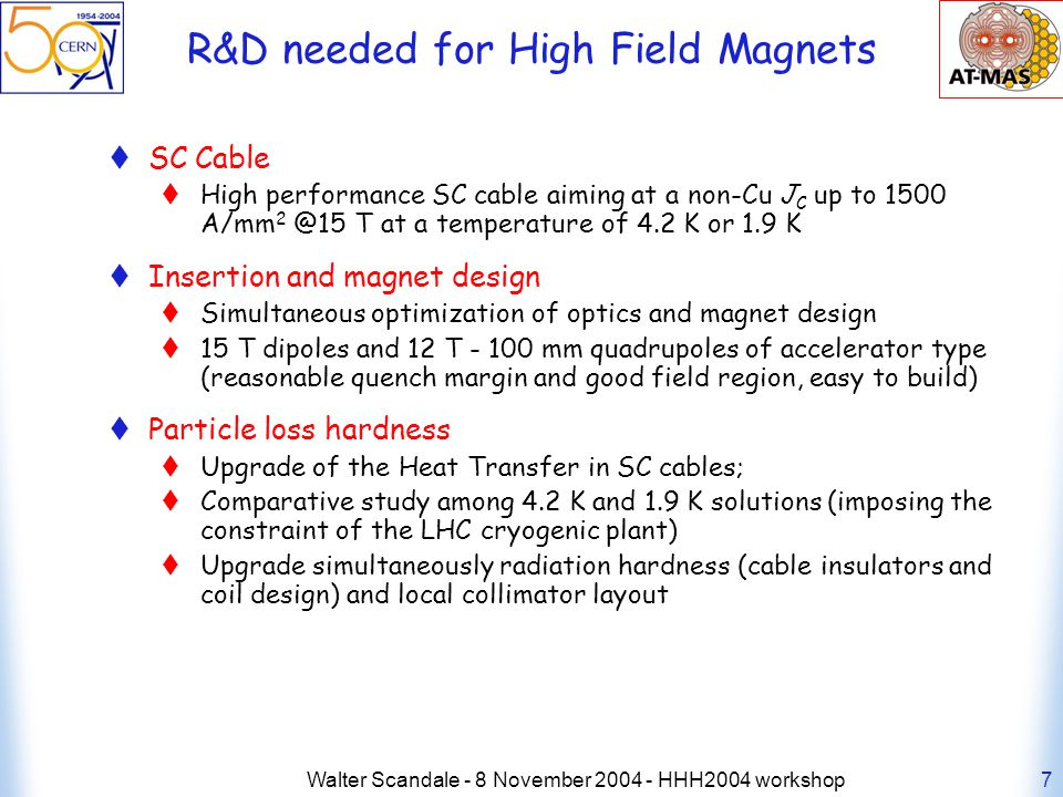 Walter Scandale - 8 November HHH2004 workshop7 R&D needed for High Field Magnets SC Cable High performance SC cable aiming at a non-Cu J C up to 1500 A/mm T at a temperature of 4.2 K or 1.9 K Insertion and magnet design Simultaneous optimization of optics and magnet design 15 T dipoles and 12 T mm quadrupoles of accelerator type (reasonable quench margin and good field region, easy to build) Particle loss hardness Upgrade of the Heat Transfer in SC cables; Comparative study among 4.2 K and 1.9 K solutions (imposing the constraint of the LHC cryogenic plant) Upgrade simultaneously radiation hardness (cable insulators and coil design) and local collimator layout