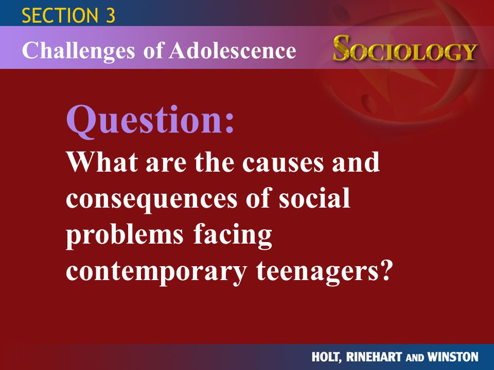 SECTION 3 Challenges of Adolescence CauseEffect Consequences Teenage Sexual Behavior Teenage Drug Use Teenage Suicide loosening of norms concerning sexuality; low-income, one-parent families dropping out of school; having friends who use drugs; social and academic adjustment problems; hostile and rejecting family settings alcohol or drug use; triggering events such as a family crisis or other trials of adolescence; being female; social isolation; living in an underpopulated area; bad family environment; cluster effect from publicized suicides teenage pregnancy; expo-sure to or acquiring STDs such as syphilis or AIDS increase in the use of some drugs among teens; increase in drug-related violence death; possible cluster effects leading to other teenage suicides; rise in U.S.