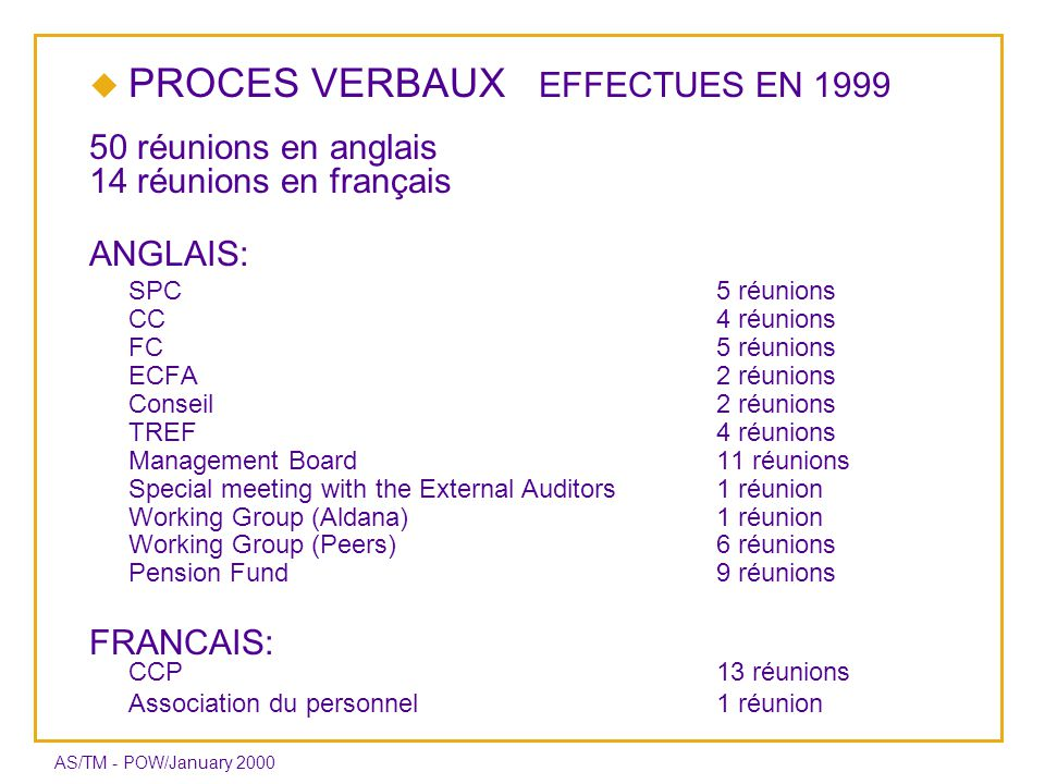 AS/TM - POW/January 2000 PROCES VERBAUX EFFECTUES EN 1999 50 réunions en anglais 14 réunions en français ANGLAIS: SPC5 réunions CC 4 réunions FC 5 réunions ECFA 2 réunions Conseil 2 réunions TREF 4 réunions Management Board11 réunions Special meeting with the External Auditors 1 réunion Working Group (Aldana)1 réunion Working Group (Peers) 6 réunions Pension Fund 9 réunions FRANCAIS: CCP13 réunions Association du personnel1 réunion