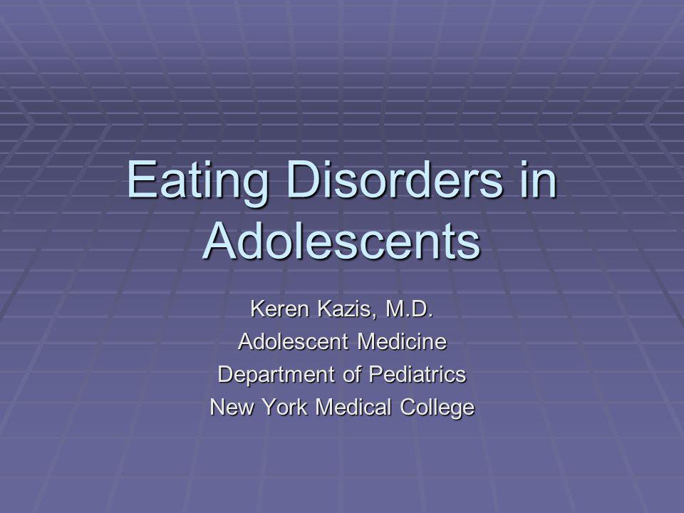 Eating Disorders in Adolescents Keren Kazis, M.D. Adolescent Medicine Department of Pediatrics New York Medical College