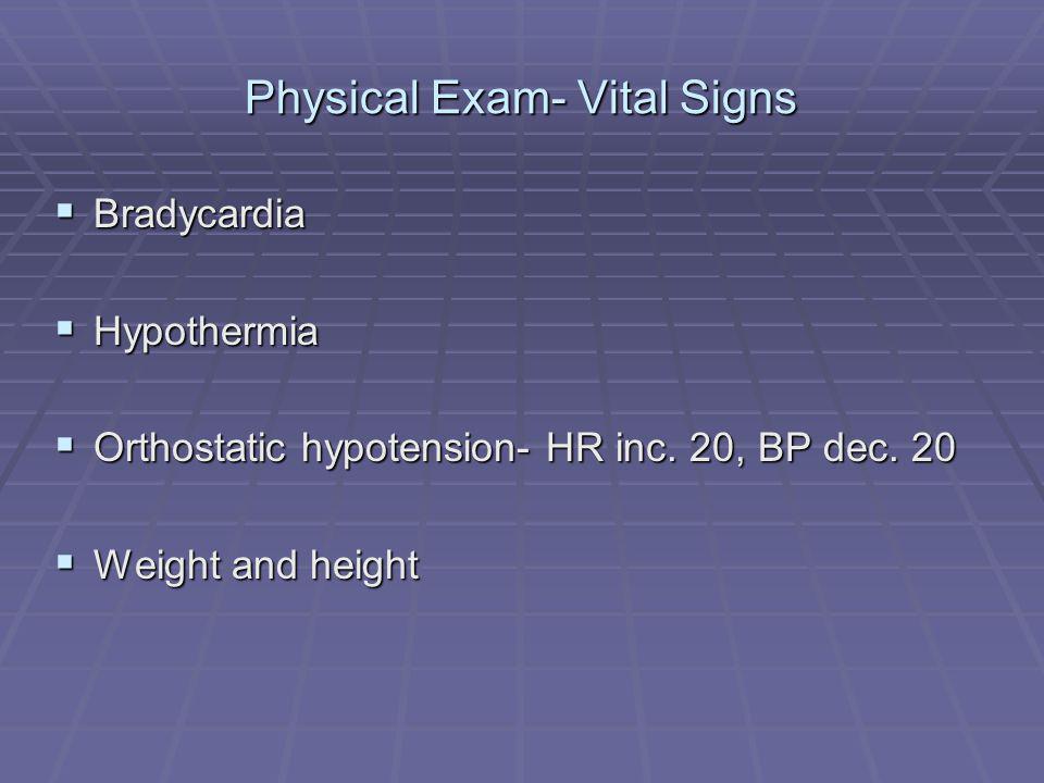 Physical Exam- Vital Signs Bradycardia Bradycardia Hypothermia Hypothermia Orthostatic hypotension- HR inc. 20, BP dec. 20 Orthostatic hypotension- HR