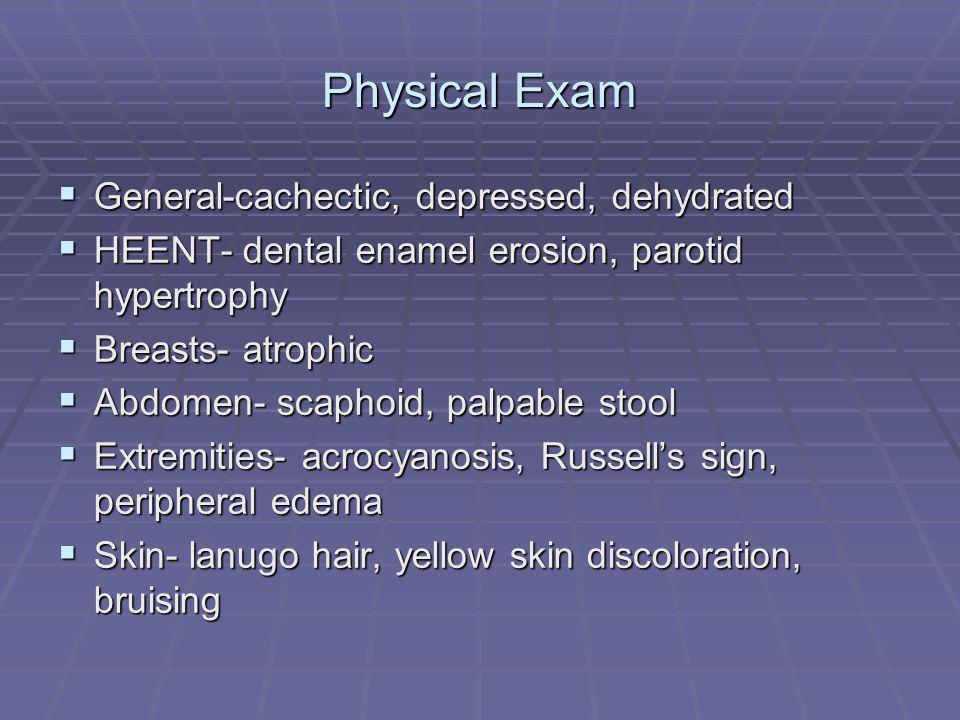 Physical Exam General-cachectic, depressed, dehydrated General-cachectic, depressed, dehydrated HEENT- dental enamel erosion, parotid hypertrophy HEENT- dental enamel erosion, parotid hypertrophy Breasts- atrophic Breasts- atrophic Abdomen- scaphoid, palpable stool Abdomen- scaphoid, palpable stool Extremities- acrocyanosis, Russells sign, peripheral edema Extremities- acrocyanosis, Russells sign, peripheral edema Skin- lanugo hair, yellow skin discoloration, bruising Skin- lanugo hair, yellow skin discoloration, bruising