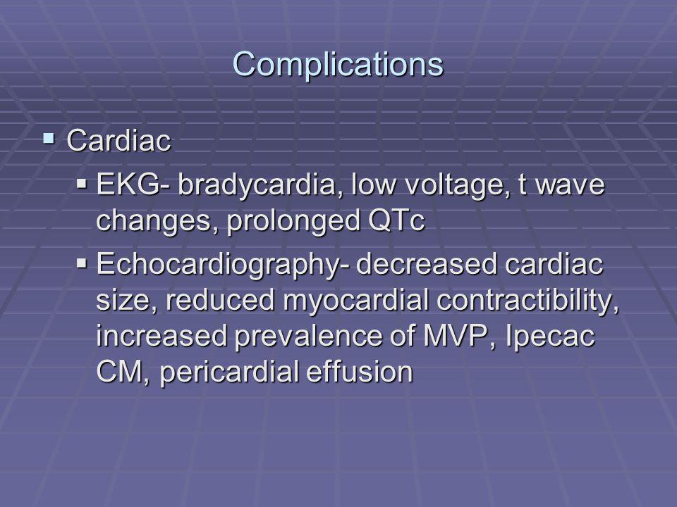 Complications Cardiac Cardiac EKG- bradycardia, low voltage, t wave changes, prolonged QTc EKG- bradycardia, low voltage, t wave changes, prolonged QTc Echocardiography- decreased cardiac size, reduced myocardial contractibility, increased prevalence of MVP, Ipecac CM, pericardial effusion Echocardiography- decreased cardiac size, reduced myocardial contractibility, increased prevalence of MVP, Ipecac CM, pericardial effusion
