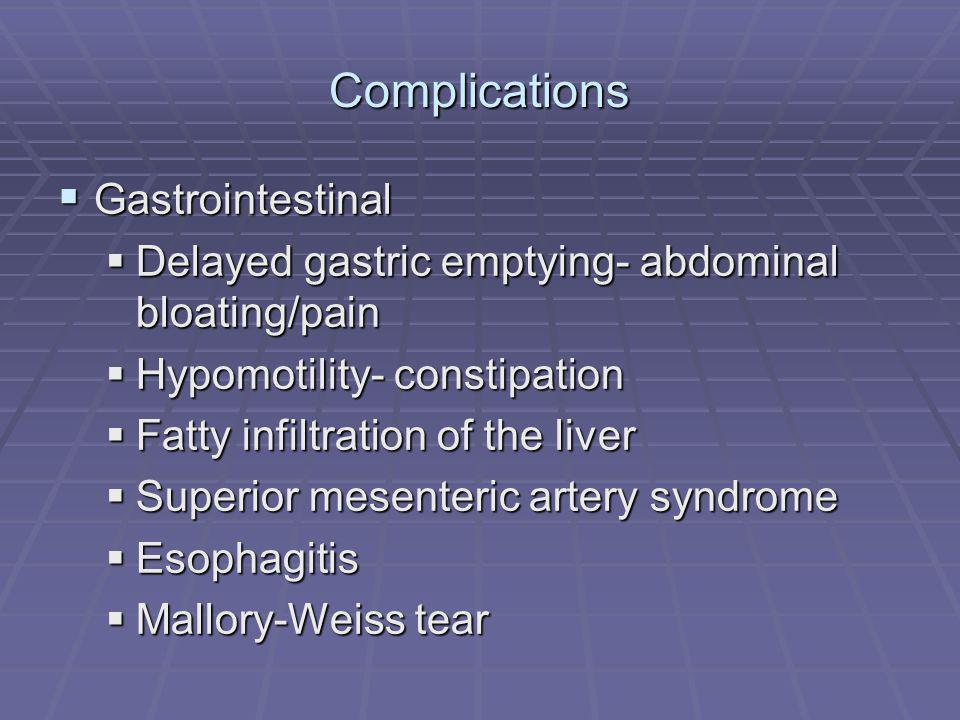Complications Gastrointestinal Gastrointestinal Delayed gastric emptying- abdominal bloating/pain Delayed gastric emptying- abdominal bloating/pain Hypomotility- constipation Hypomotility- constipation Fatty infiltration of the liver Fatty infiltration of the liver Superior mesenteric artery syndrome Superior mesenteric artery syndrome Esophagitis Esophagitis Mallory-Weiss tear Mallory-Weiss tear