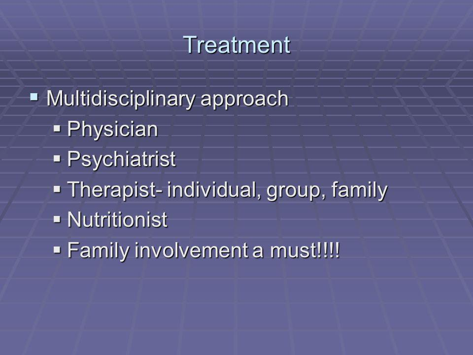Treatment Multidisciplinary approach Multidisciplinary approach Physician Physician Psychiatrist Psychiatrist Therapist- individual, group, family The
