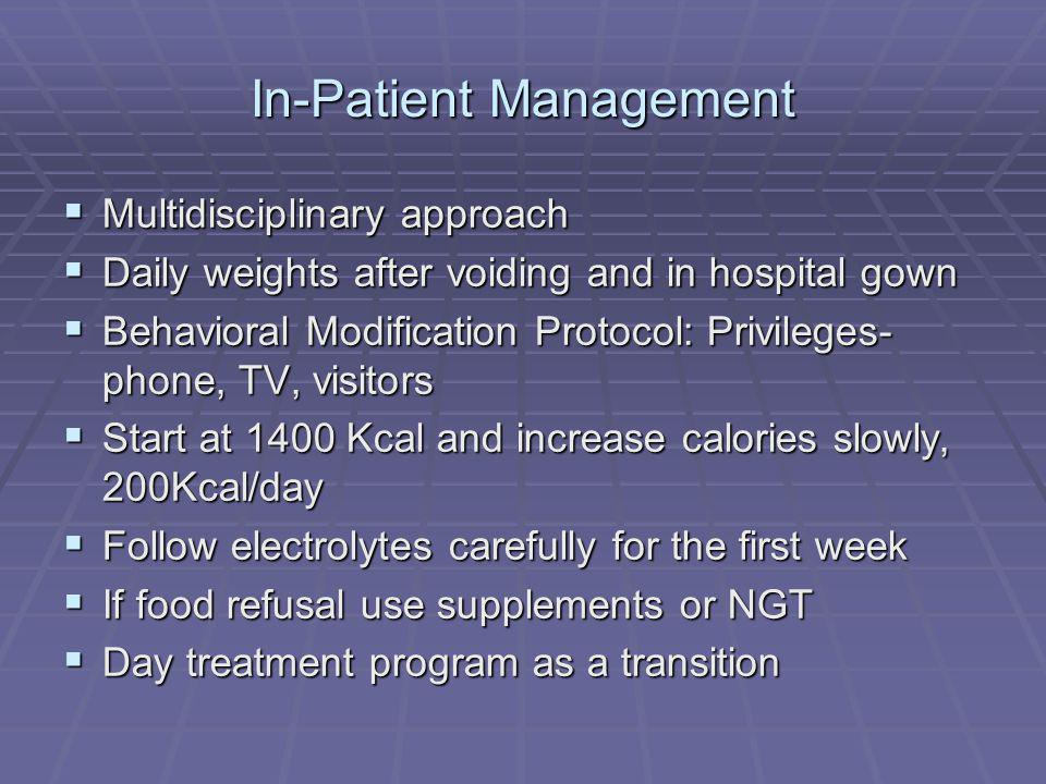 In-Patient Management Multidisciplinary approach Multidisciplinary approach Daily weights after voiding and in hospital gown Daily weights after voiding and in hospital gown Behavioral Modification Protocol: Privileges- phone, TV, visitors Behavioral Modification Protocol: Privileges- phone, TV, visitors Start at 1400 Kcal and increase calories slowly, 200Kcal/day Start at 1400 Kcal and increase calories slowly, 200Kcal/day Follow electrolytes carefully for the first week Follow electrolytes carefully for the first week If food refusal use supplements or NGT If food refusal use supplements or NGT Day treatment program as a transition Day treatment program as a transition