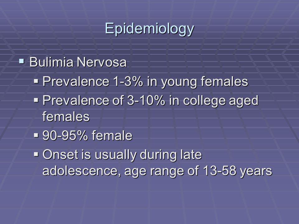 Epidemiology Bulimia Nervosa Bulimia Nervosa Prevalence 1-3% in young females Prevalence 1-3% in young females Prevalence of 3-10% in college aged females Prevalence of 3-10% in college aged females 90-95% female 90-95% female Onset is usually during late adolescence, age range of 13-58 years Onset is usually during late adolescence, age range of 13-58 years
