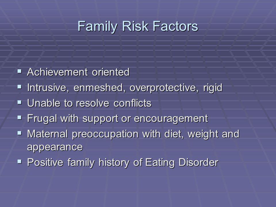 Family Risk Factors Achievement oriented Achievement oriented Intrusive, enmeshed, overprotective, rigid Intrusive, enmeshed, overprotective, rigid Un
