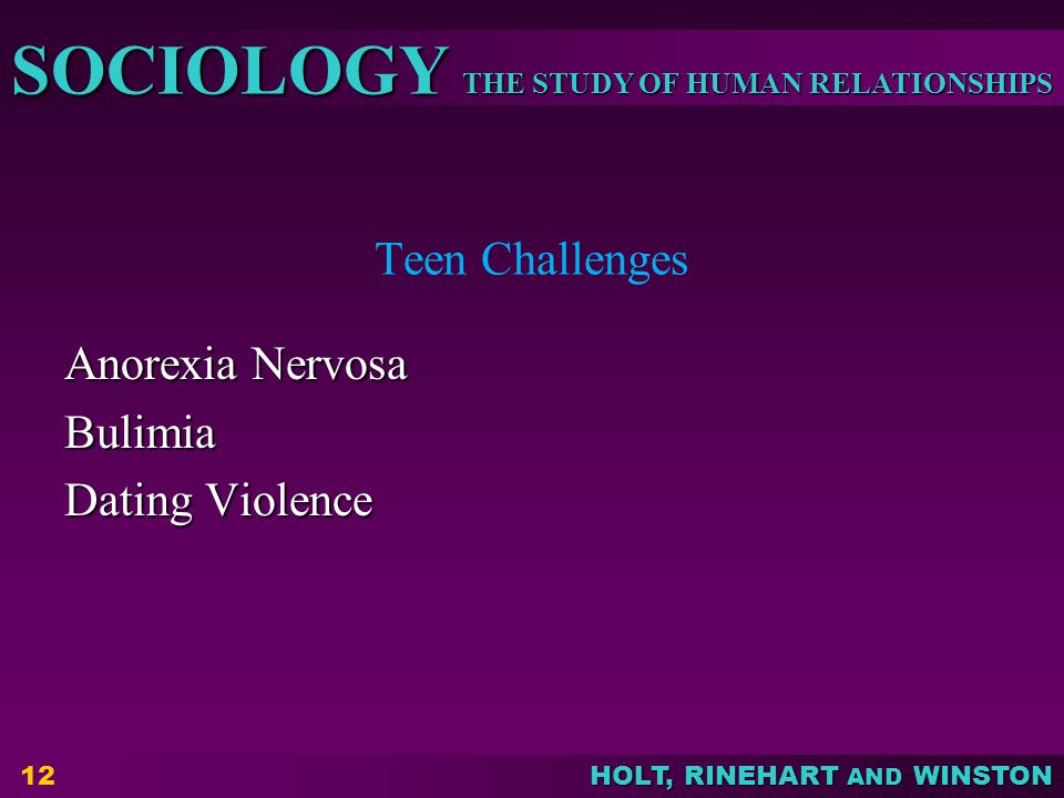 THE STUDY OF HUMAN RELATIONSHIPS SOCIOLOGY HOLT, RINEHART AND WINSTON Teen Challenges Anorexia Nervosa Bulimia Dating Violence 12