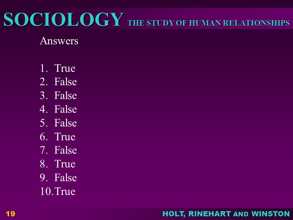 THE STUDY OF HUMAN RELATIONSHIPS SOCIOLOGY HOLT, RINEHART AND WINSTON 19 Answers 1.True 2.False 3.False 4.False 5.False 6.True 7.False 8.True 9.False