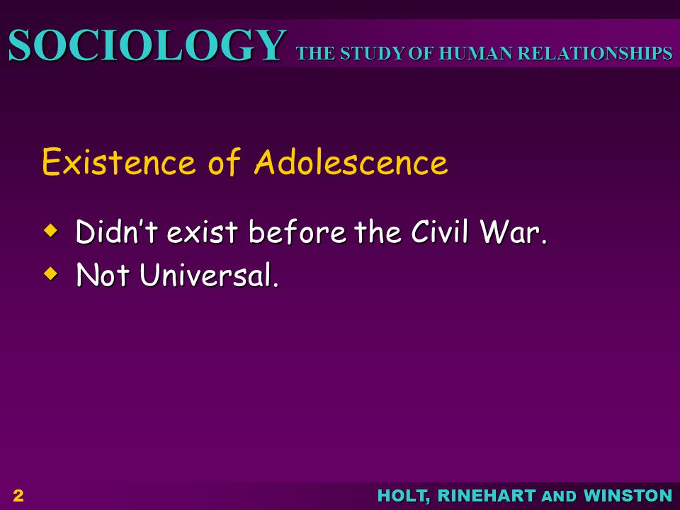 THE STUDY OF HUMAN RELATIONSHIPS SOCIOLOGY HOLT, RINEHART AND WINSTON Existence of Adolescence Didnt exist before the Civil War. Didnt exist before th