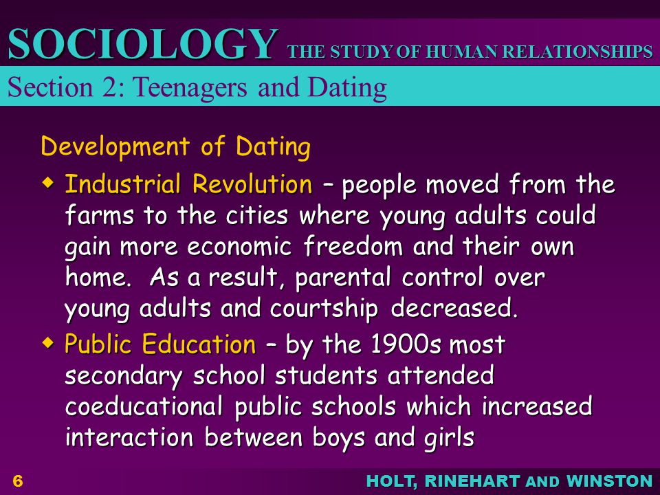 THE STUDY OF HUMAN RELATIONSHIPS SOCIOLOGY HOLT, RINEHART AND WINSTON 7 Development of DatingDating Automobile – young adults had more freedom of movement away from parents Automobile – young adults had more freedom of movement away from parents Telephone – young adults could more easily talk to members of the opposite sex Telephone – young adults could more easily talk to members of the opposite sex Equality of Women – more women entered the workforce and took on more active community roles which increased the interaction between single adult men and women Equality of Women – more women entered the workforce and took on more active community roles which increased the interaction between single adult men and women Homogamy- tendency to marry people of the same social characteristics.
