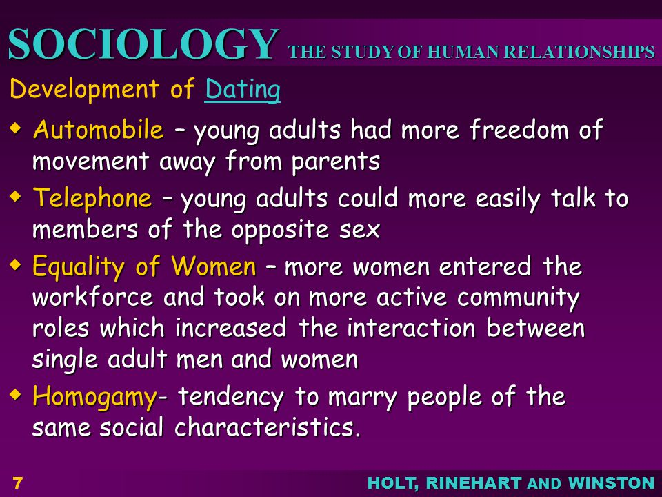 THE STUDY OF HUMAN RELATIONSHIPS SOCIOLOGY HOLT, RINEHART AND WINSTON 7 Development of DatingDating Automobile – young adults had more freedom of move