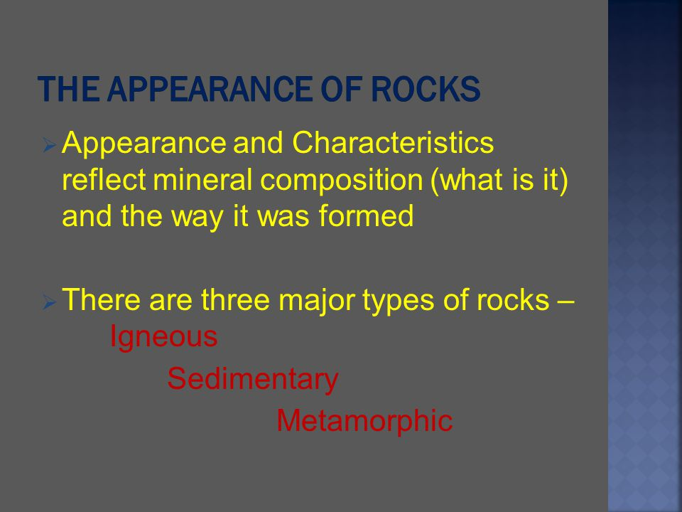 Appearance and Characteristics reflect mineral composition (what is it) and the way it was formed There are three major types of rocks – Igneous Sedim