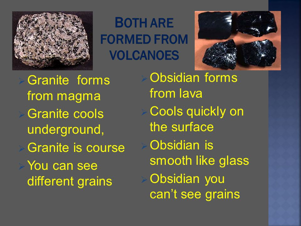 Granite forms from magma Granite cools underground, Granite is course You can see different grains Obsidian forms from lava Cools quickly on the surfa