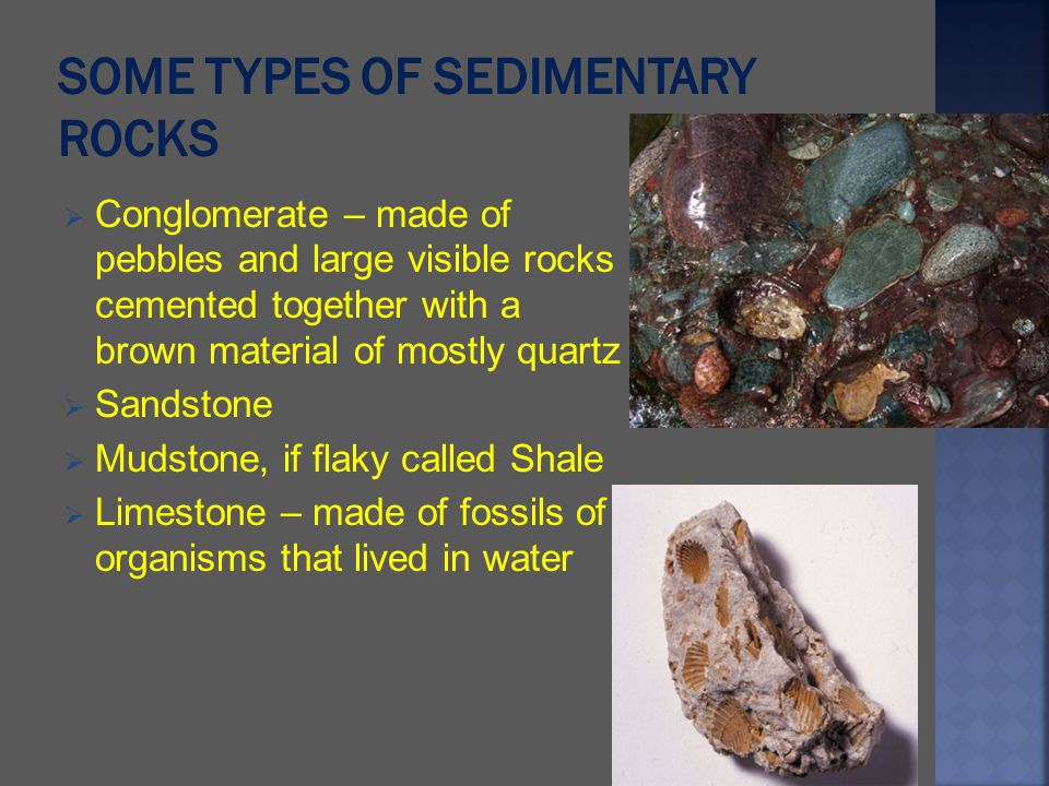 Conglomerate – made of pebbles and large visible rocks cemented together with a brown material of mostly quartz Sandstone Mudstone, if flaky called Sh