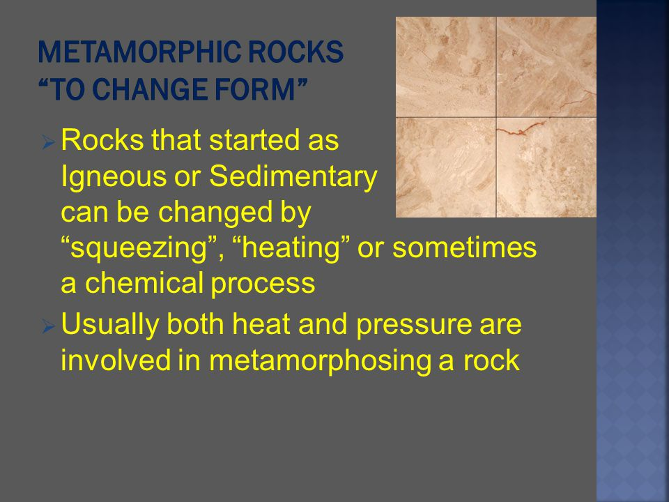 Rocks that started as Igneous or Sedimentary can be changed by squeezing, heating or sometimes a chemical process Usually both heat and pressure are i