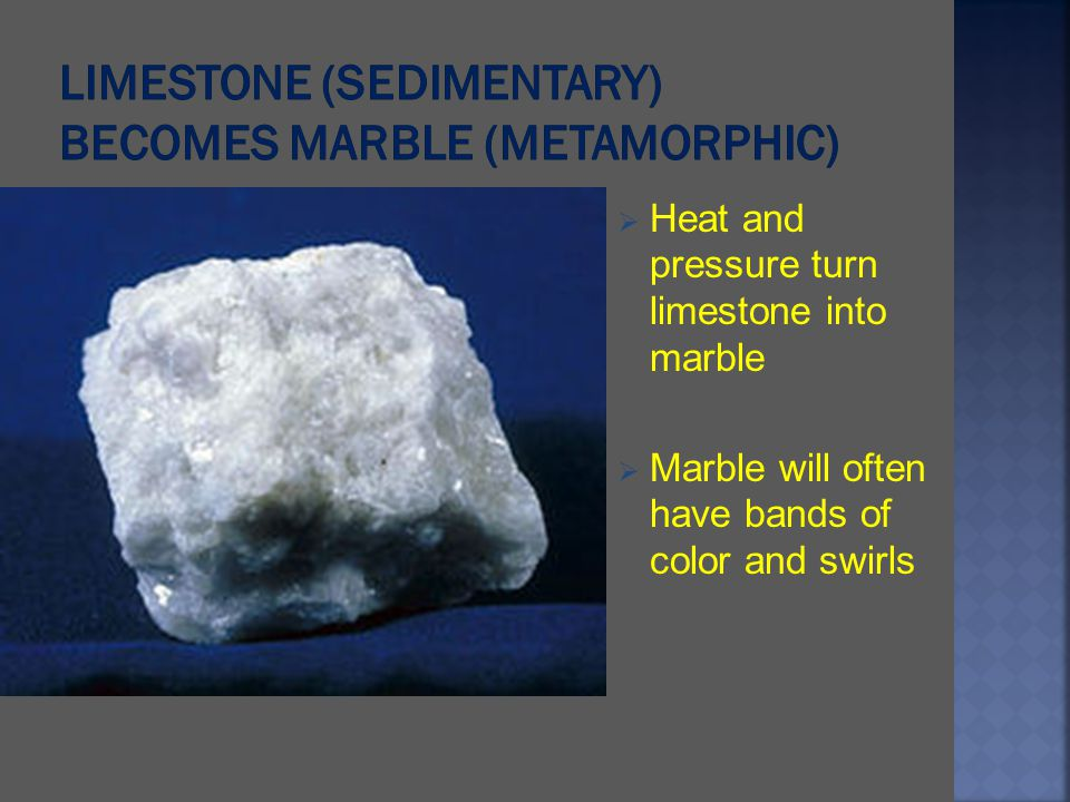 Heat and pressure turn limestone into marble Marble will often have bands of color and swirls