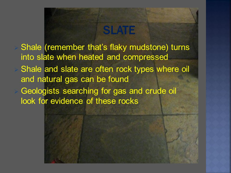 Shale (remember thats flaky mudstone) turns into slate when heated and compressed Shale and slate are often rock types where oil and natural gas can b