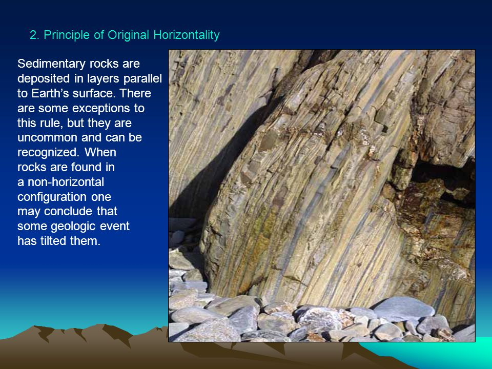2. Principle of Original Horizontality Sedimentary rocks are deposited in layers parallel to Earths surface. There are some exceptions to this rule, b