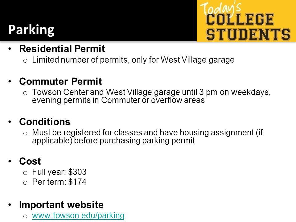 Parking Residential Permit o Limited number of permits, only for West Village garage Commuter Permit o Towson Center and West Village garage until 3 pm on weekdays, evening permits in Commuter or overflow areas Conditions o Must be registered for classes and have housing assignment (if applicable) before purchasing parking permit Cost o Full year: $303 o Per term: $174 Important website o www.towson.edu/parking www.towson.edu/parking