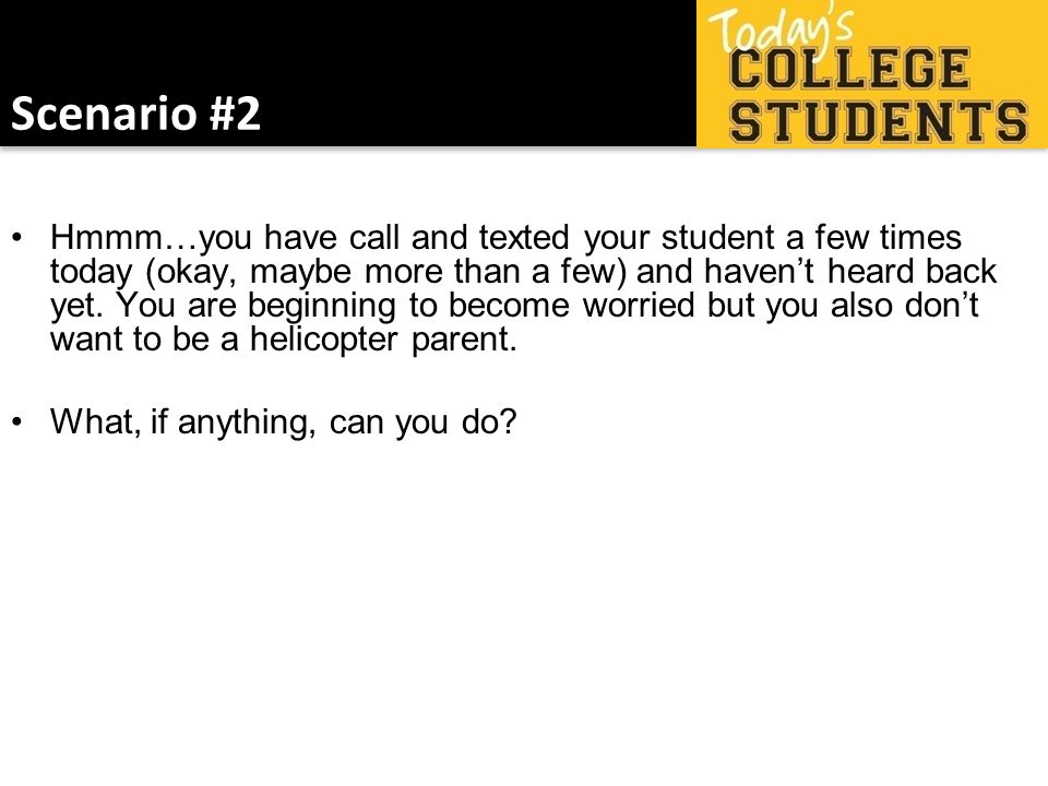 Scenario #2 Hmmm…you have call and texted your student a few times today (okay, maybe more than a few) and havent heard back yet. You are beginning to