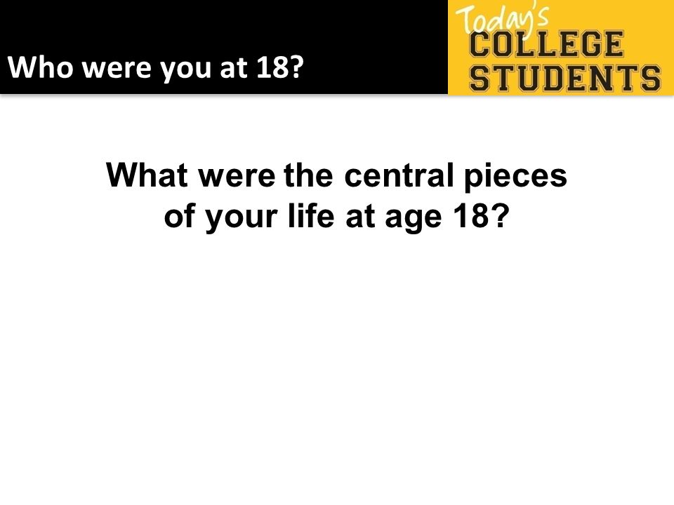 Who were you at 18 What were the central pieces of your life at age 18