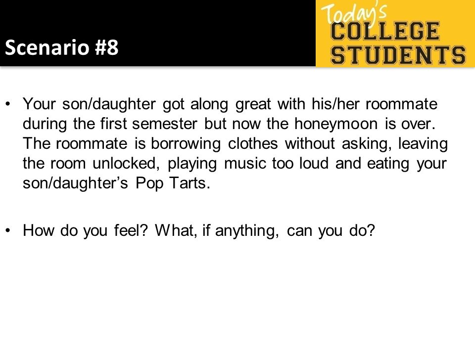 Scenario #8 Your son/daughter got along great with his/her roommate during the first semester but now the honeymoon is over. The roommate is borrowing