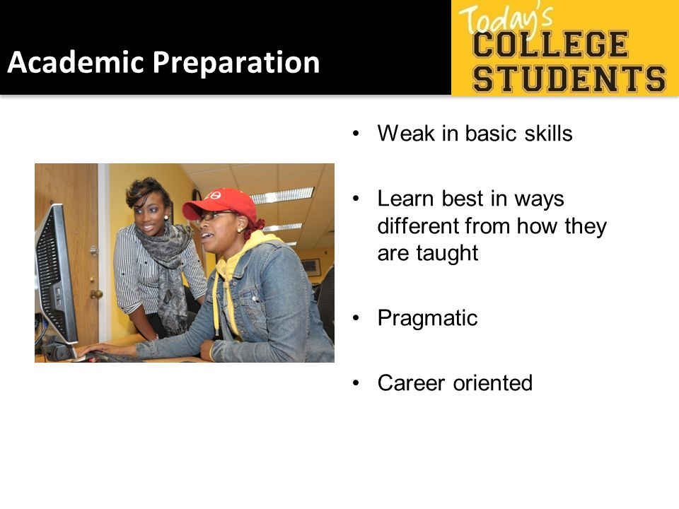 Academic Preparation Weak in basic skills Learn best in ways different from how they are taught Pragmatic Career oriented