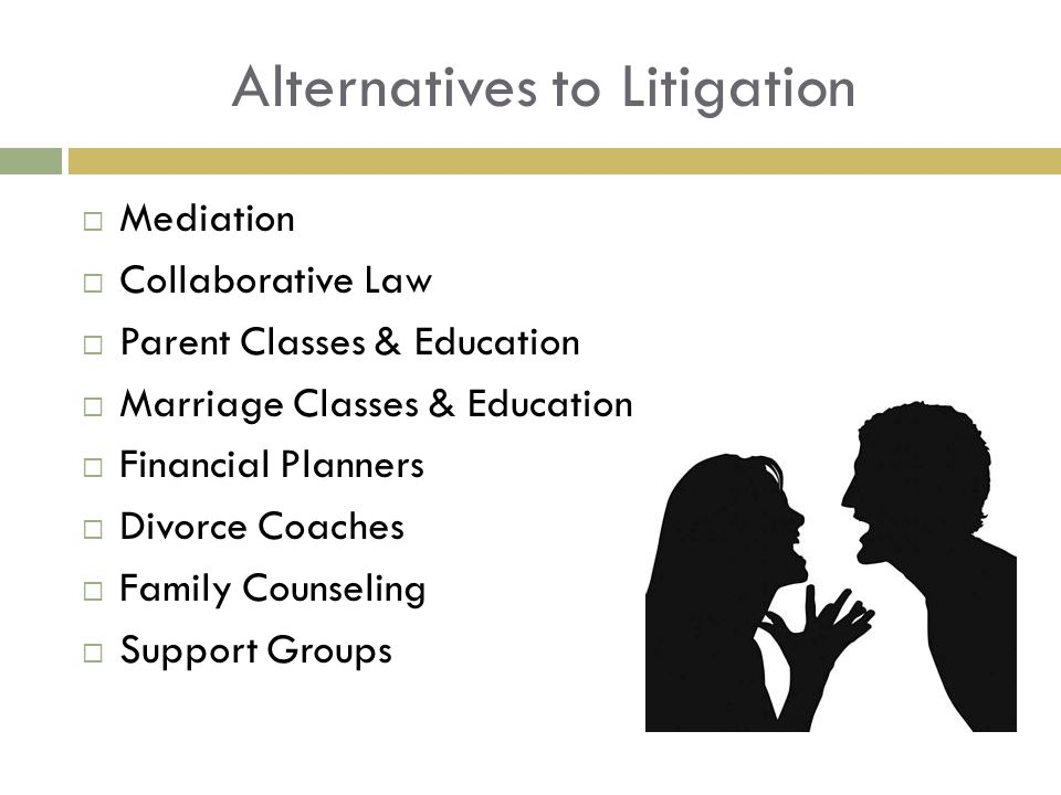 Alternatives to Litigation Mediation Collaborative Law Parent Classes & Education Marriage Classes & Education Financial Planners Divorce Coaches Family Counseling Support Groups