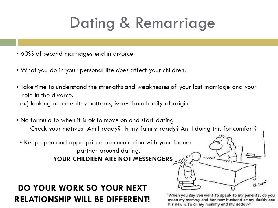 Dating & Remarriage 60% of second marriages end in divorce What you do in your personal life does affect your children.
